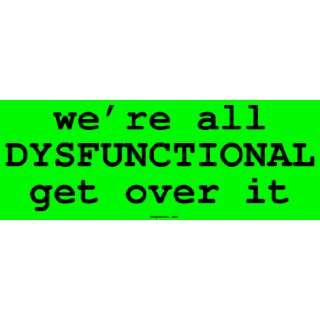 were all DYSFUNCTIONAL get over it Large Bumper Sticker