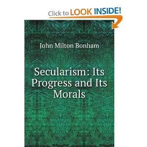 Secularism Its Progress and Its Morals John Milton Bonham Books